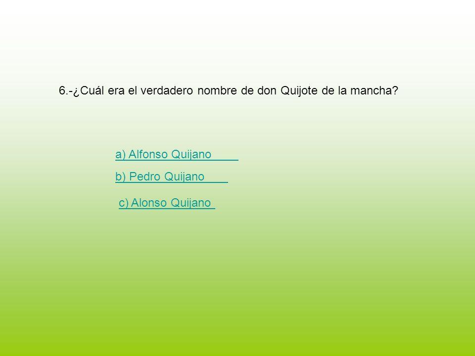 6.-¿Cuál era el verdadero nombre de don Quijote de la mancha? a) Alfonso Quijano b) Pedro Quijano c) Alonso Quijano