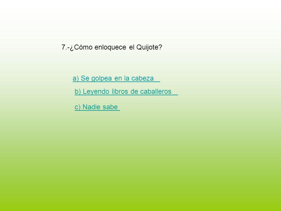 7.-¿Cómo enloquece el Quijote? a) Se golpea en la cabeza b) Leyendo libros de caballeros c) Nadie sabe