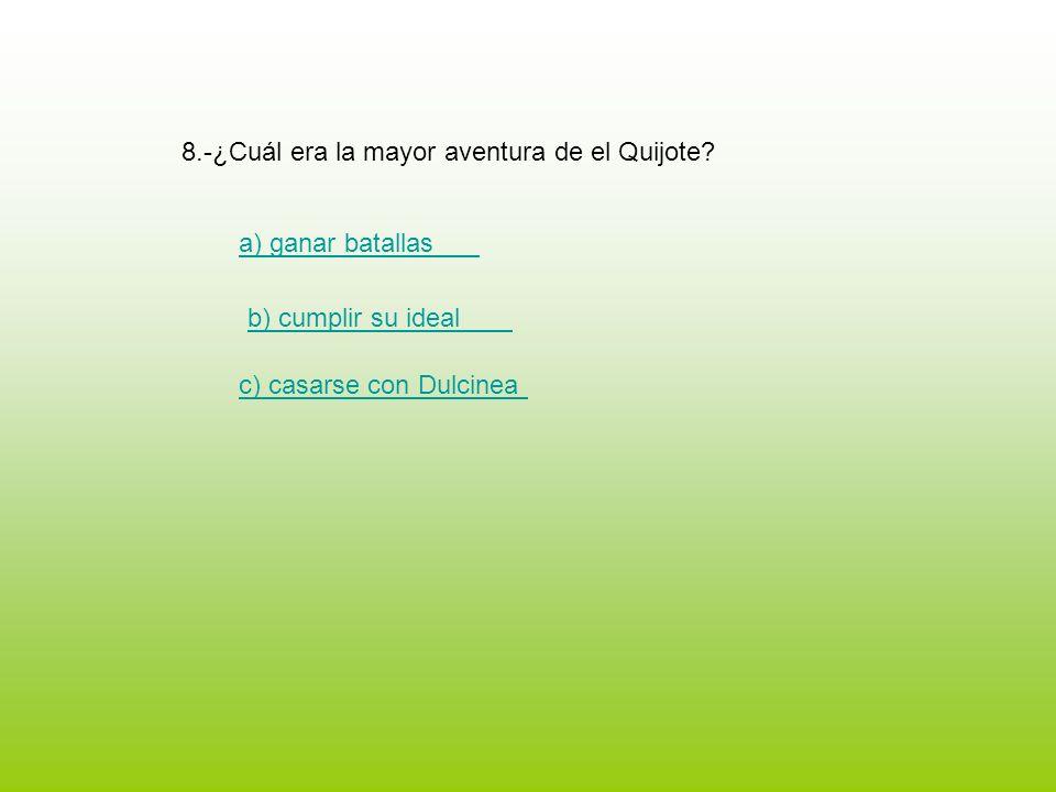 8.-¿Cuál era la mayor aventura de el Quijote? a) ganar batallas b) cumplir su ideal c) casarse con Dulcinea