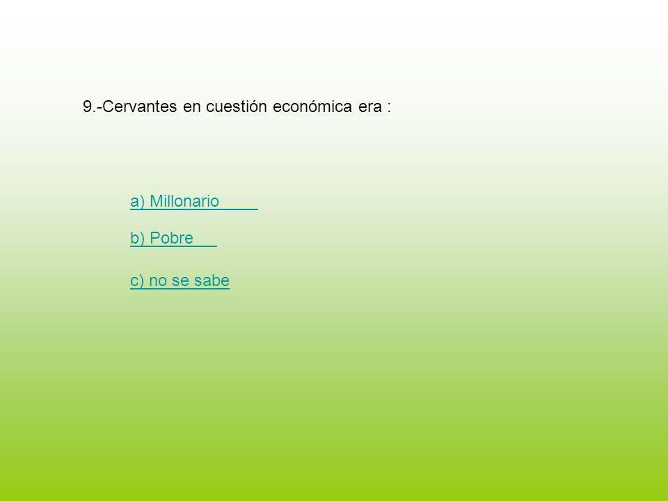 9.-Cervantes en cuestión económica era : a) Millonario b) Pobre c) no se sabe