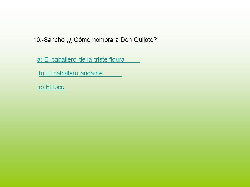 10.-Sancho,¿ Cómo nombra a Don Quijote? a) El caballero de la triste figura b) El caballero andante c) El loco