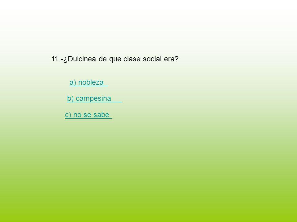 11.-¿Dulcinea de que clase social era? a) nobleza b) campesina c) no se sabe