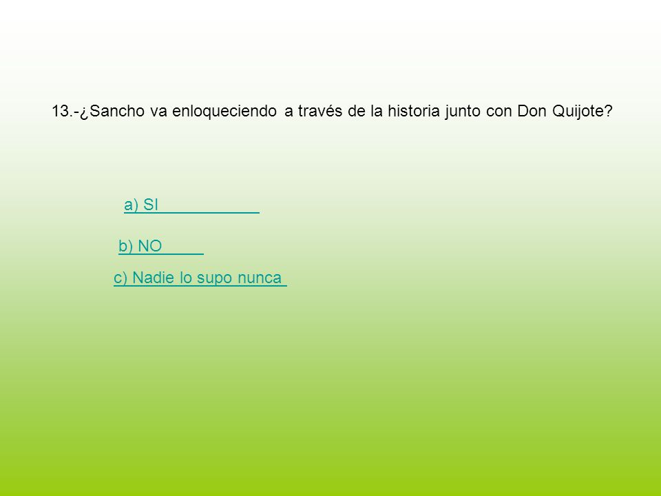 13.-¿Sancho va enloqueciendo a través de la historia junto con Don Quijote? a) SI b) NO c) Nadie lo supo nunca