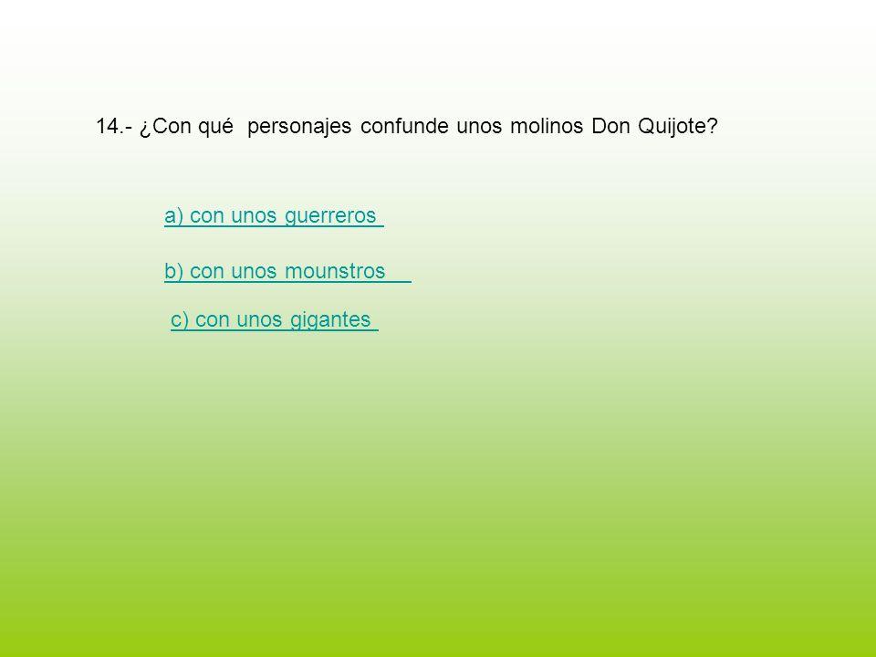 14.- ¿Con qué personajes confunde unos molinos Don Quijote? a) con unos guerreros b) con unos mounstros c) con unos gigantes