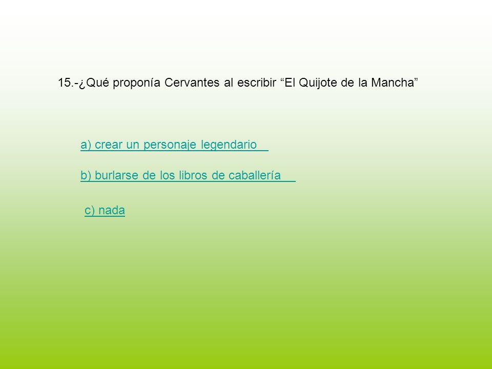 15.-¿Qué proponía Cervantes al escribir El Quijote de la Mancha a) crear un personaje legendario b) burlarse de los libros de caballería c) nada