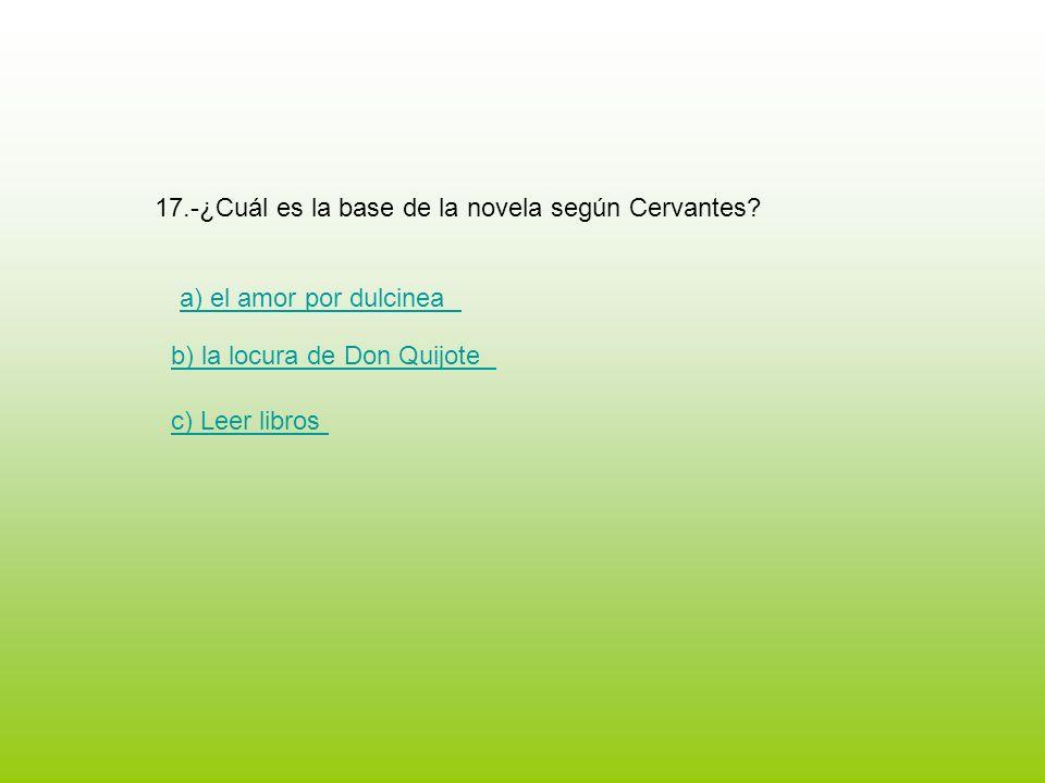 17.-¿Cuál es la base de la novela según Cervantes? a) el amor por dulcinea b) la locura de Don Quijote c) Leer libros