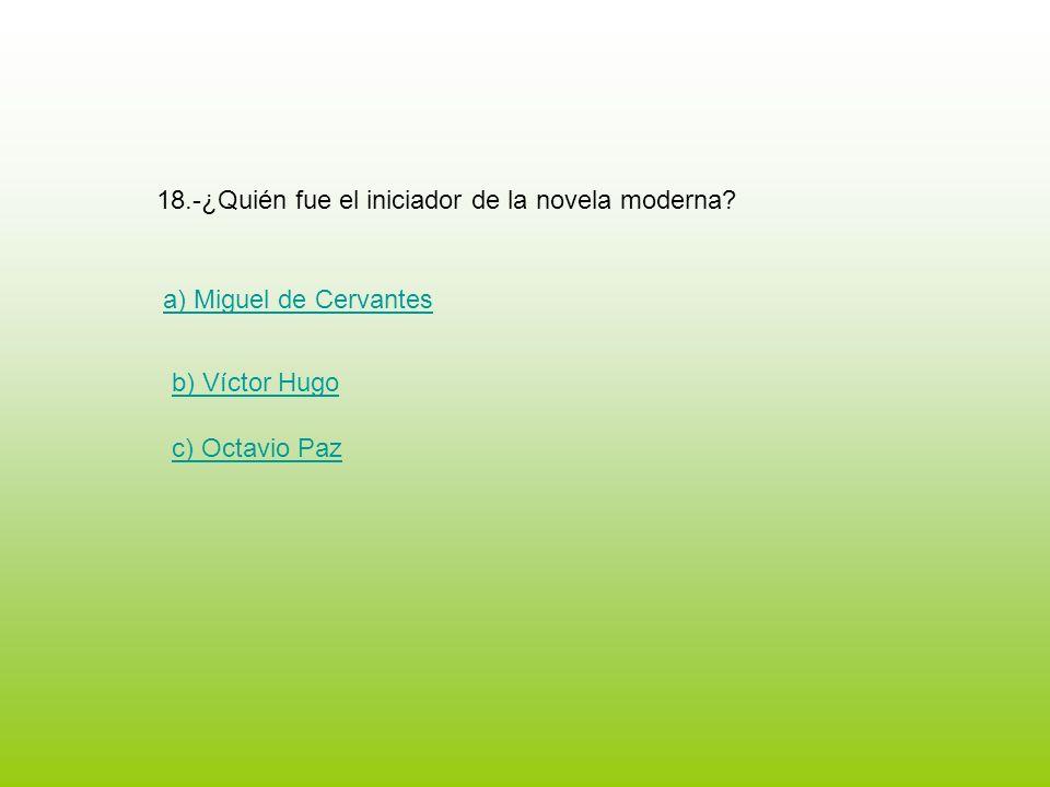 18.-¿Quién fue el iniciador de la novela moderna? a) Miguel de Cervantes b) Víctor Hugo c) Octavio Paz