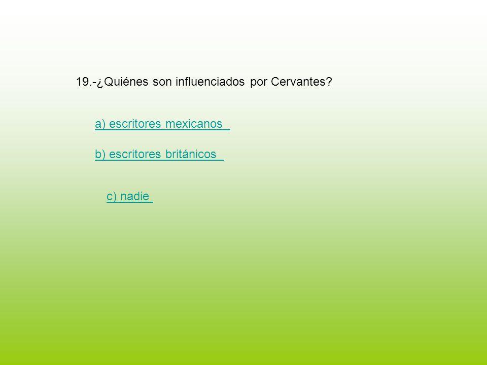 19.-¿Quiénes son influenciados por Cervantes? a) escritores mexicanos b) escritores británicos c) nadie