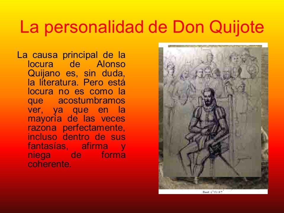La personalidad de Don Quijote La causa principal de la locura de Alonso Quijano es, sin duda, la literatura. Pero está locura no es como la que acost