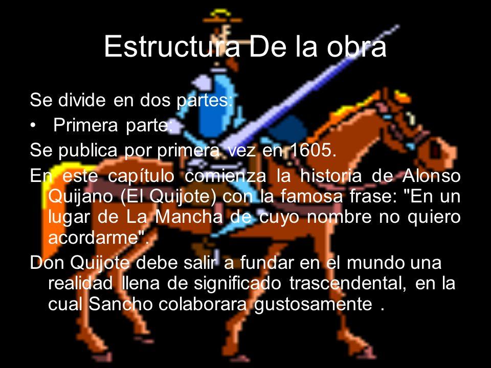Estructura De la obra Se divide en dos partes: Primera parte: Se publica por primera vez en 1605. En este capítulo comienza la historia de Alonso Quij