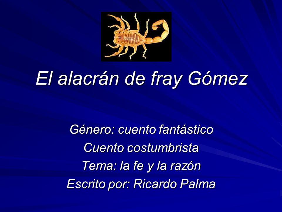 El alacrán de fray Gómez Género: cuento fantástico Cuento costumbrista Tema: la fe y la razón Escrito por: Ricardo Palma