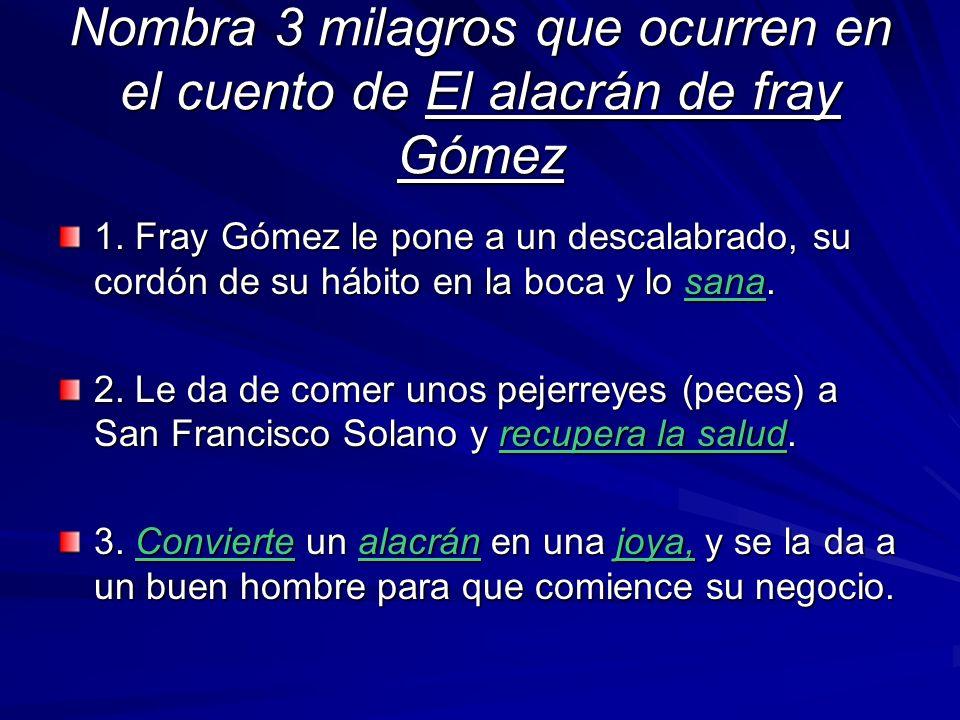 Nombra 3 milagros que ocurren en el cuento de El alacrán de fray Gómez 1. Fray Gómez le pone a un descalabrado, su cordón de su hábito en la boca y lo