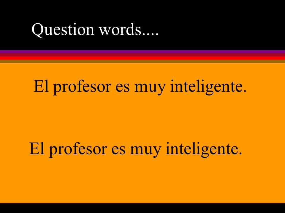 Question words.... El profesor es muy inteligente. El profesor es muy inteligente.