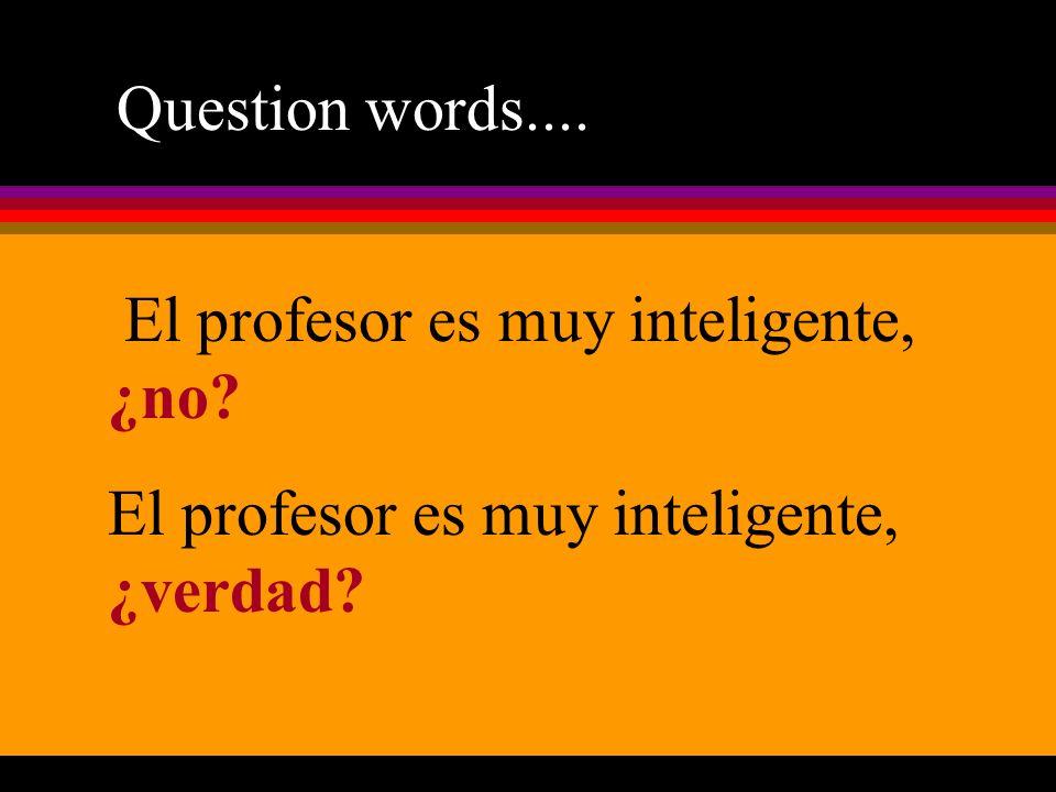 Question words.... El profesor es muy inteligente, ¿no El profesor es muy inteligente, ¿verdad
