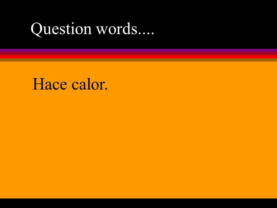 Question words.... Hace calor.