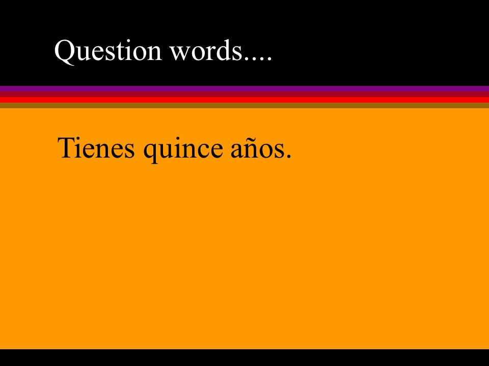 Question words.... Tienes quince años.