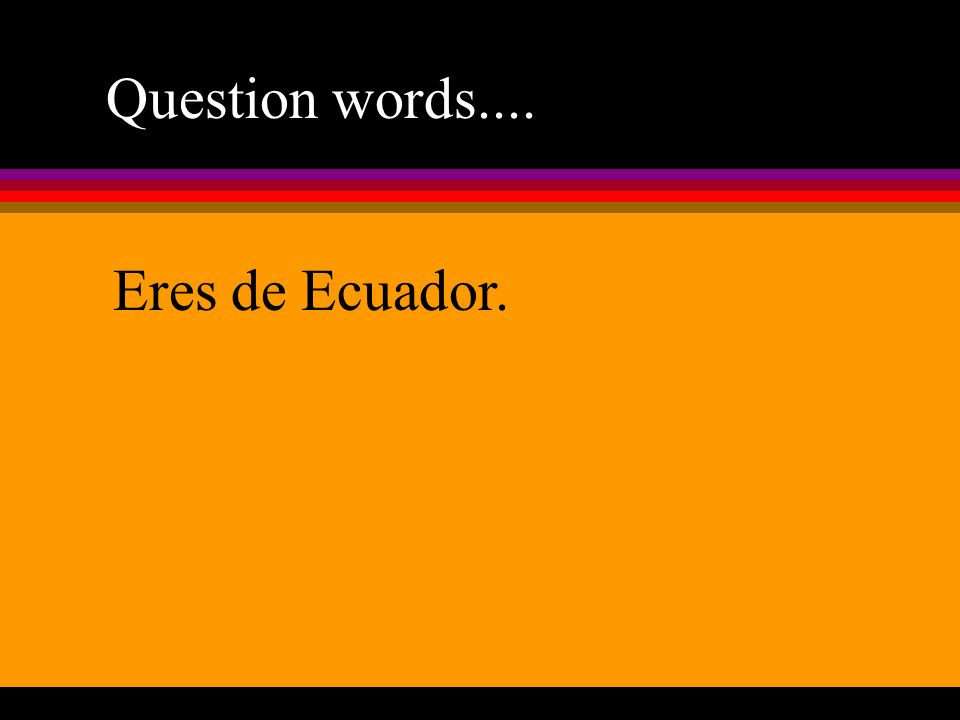 Question words.... Eres de Ecuador.