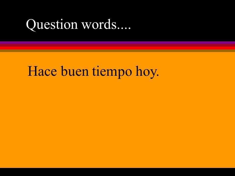 Question words.... Hace buen tiempo hoy.