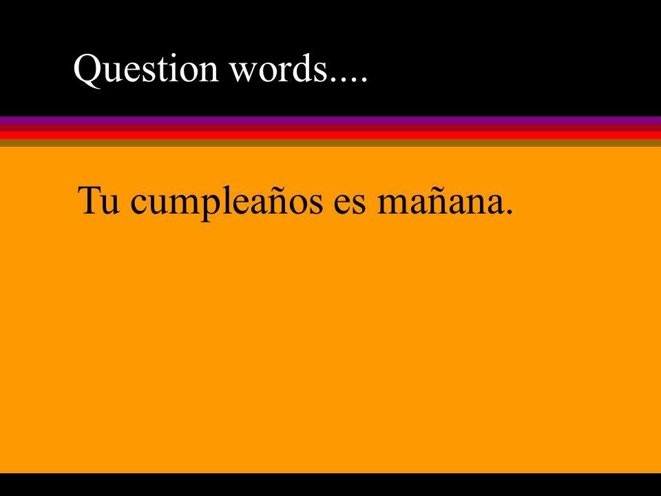 Question words.... Tu cumpleaños es mañana.