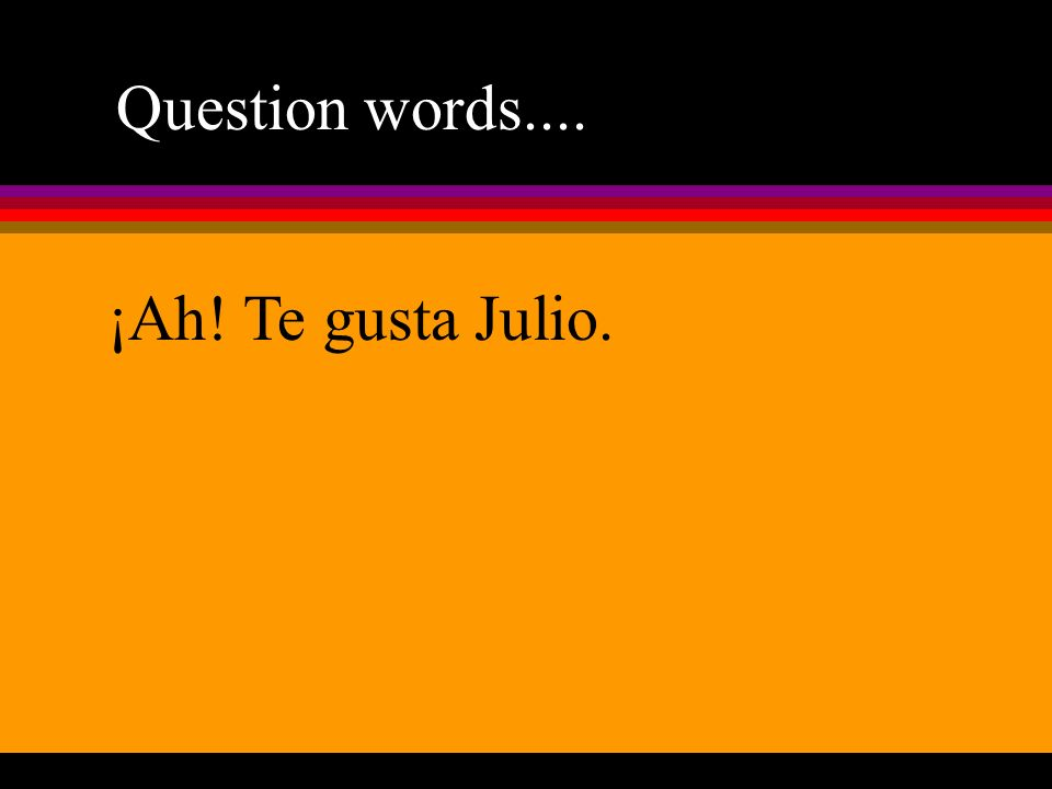 Question words.... ¡Ah! Te gusta Julio.