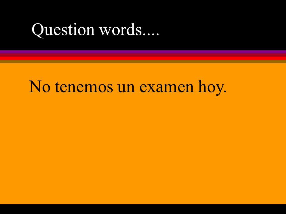 Question words.... No tenemos un examen hoy.