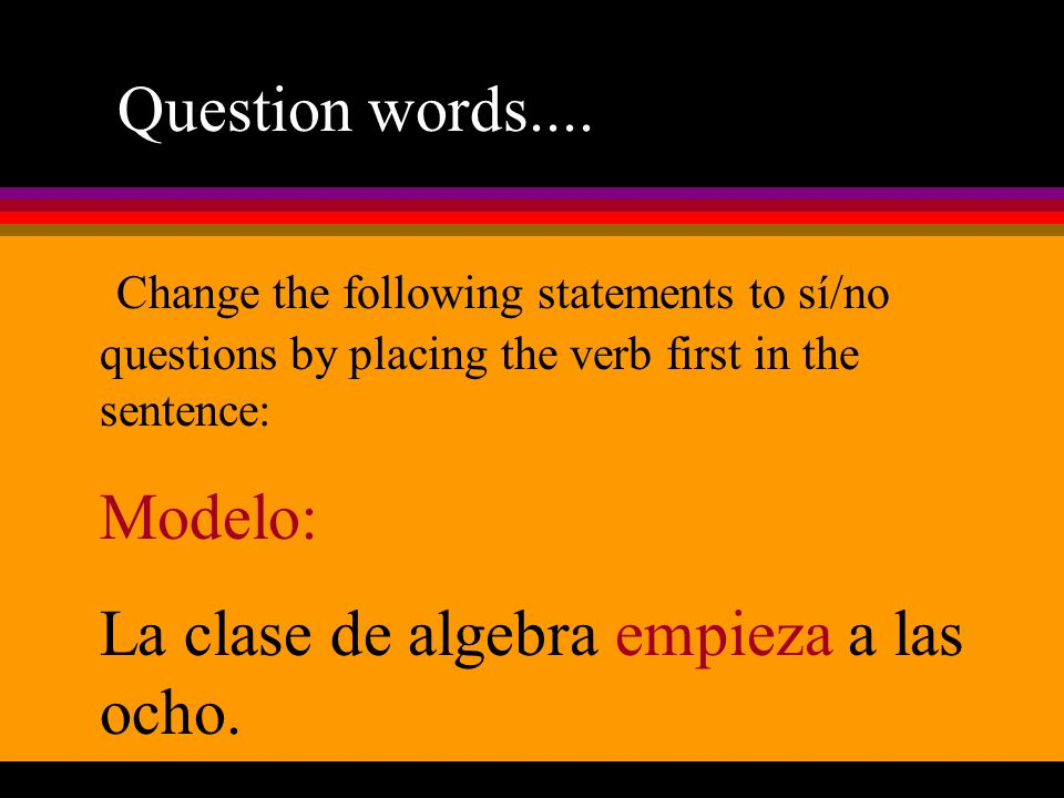 Question words.... Change the following statements to sí/no questions by placing the verb first in the sentence: Modelo: La clase de algebra empieza a