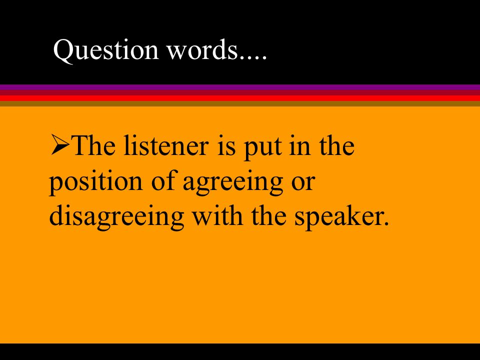 Question words.... The listener is put in the position of agreeing or disagreeing with the speaker.