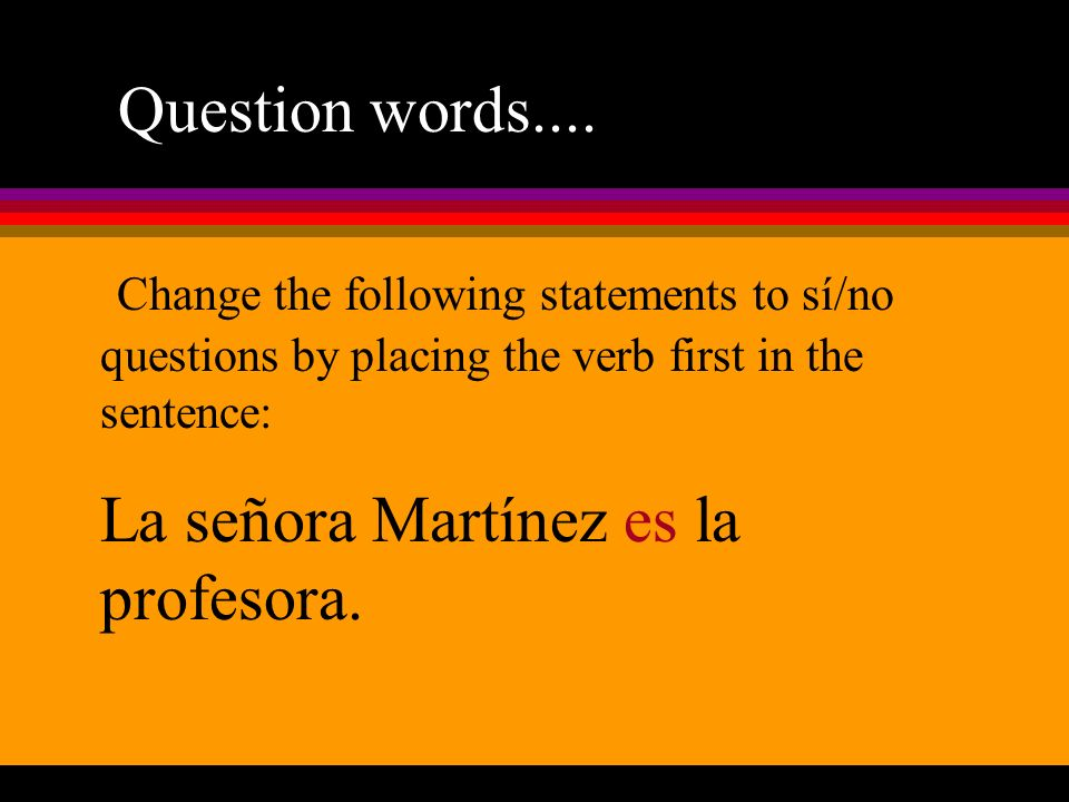 Question words.... Change the following statements to sí/no questions by placing the verb first in the sentence: La señora Martínez es la profesora.