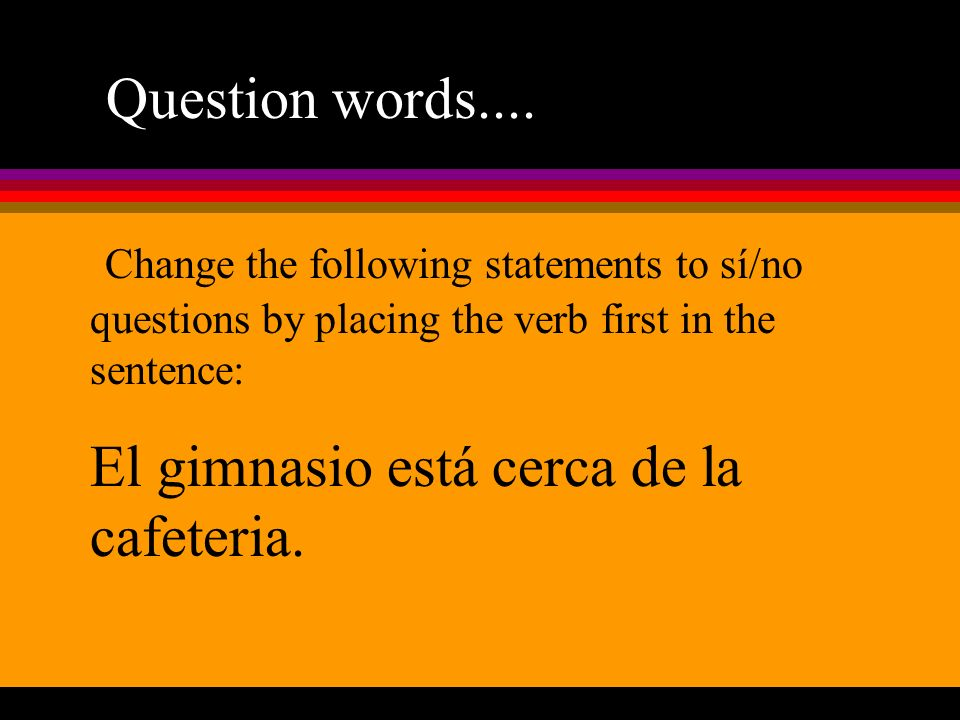 Question words.... Change the following statements to sí/no questions by placing the verb first in the sentence: El gimnasio está cerca de la cafeteri
