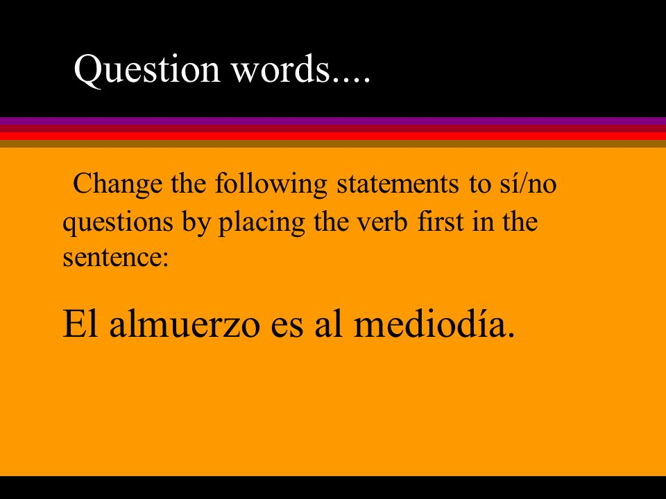 Question words.... Change the following statements to sí/no questions by placing the verb first in the sentence: El almuerzo es al mediodía.