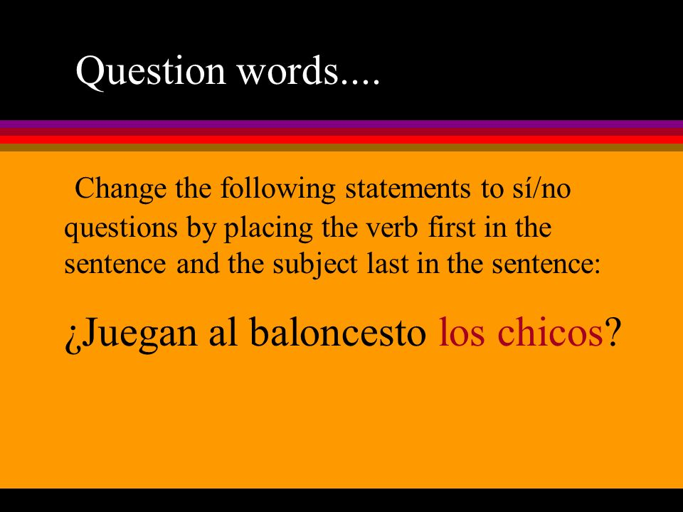 Question words.... Change the following statements to sí/no questions by placing the verb first in the sentence and the subject last in the sentence: