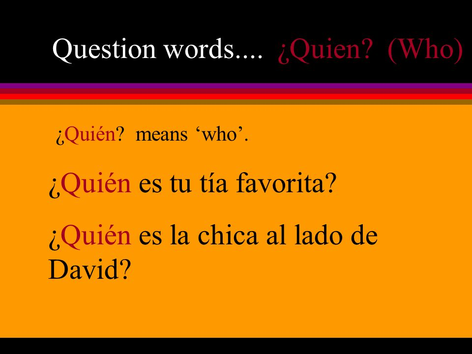 Question words.... ¿Quien. (Who) ¿Quién. means who.