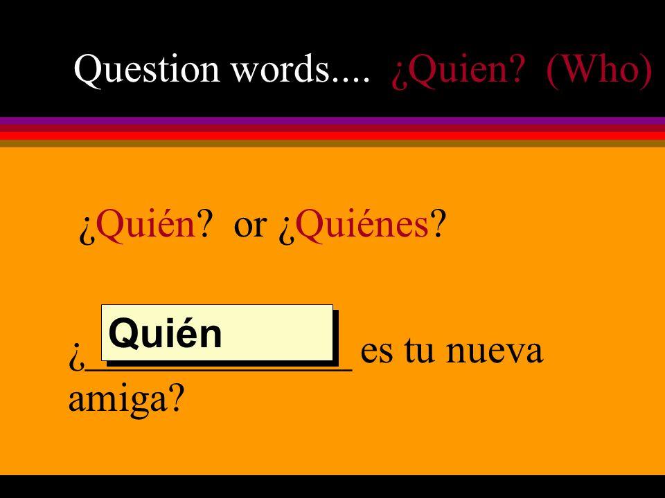 Question words.... ¿Quien (Who) ¿Quién or ¿Quiénes ¿_____________ es tu nueva amiga Quién