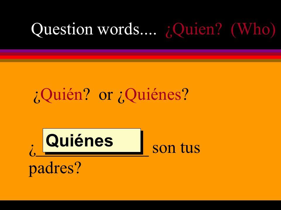 Question words.... ¿Quien (Who) ¿Quién or ¿Quiénes ¿_____________ son tus padres Quiénes
