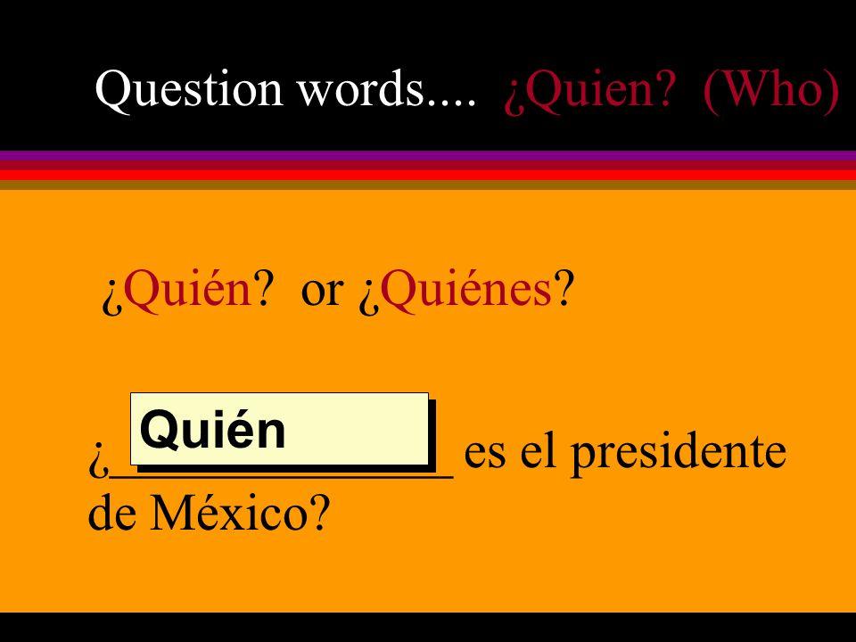 Question words.... ¿Quien. (Who) ¿Quién. or ¿Quiénes.
