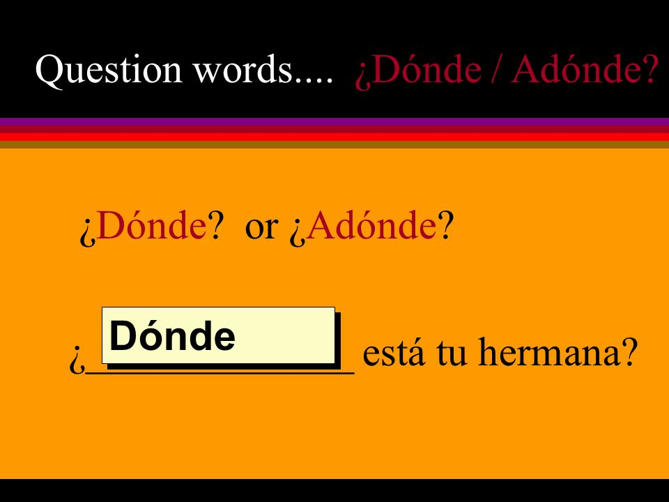 Question words.... ¿Dónde / Adónde? ¿Dónde? or ¿Adónde? ¿_____________ está tu hermana? Dónde