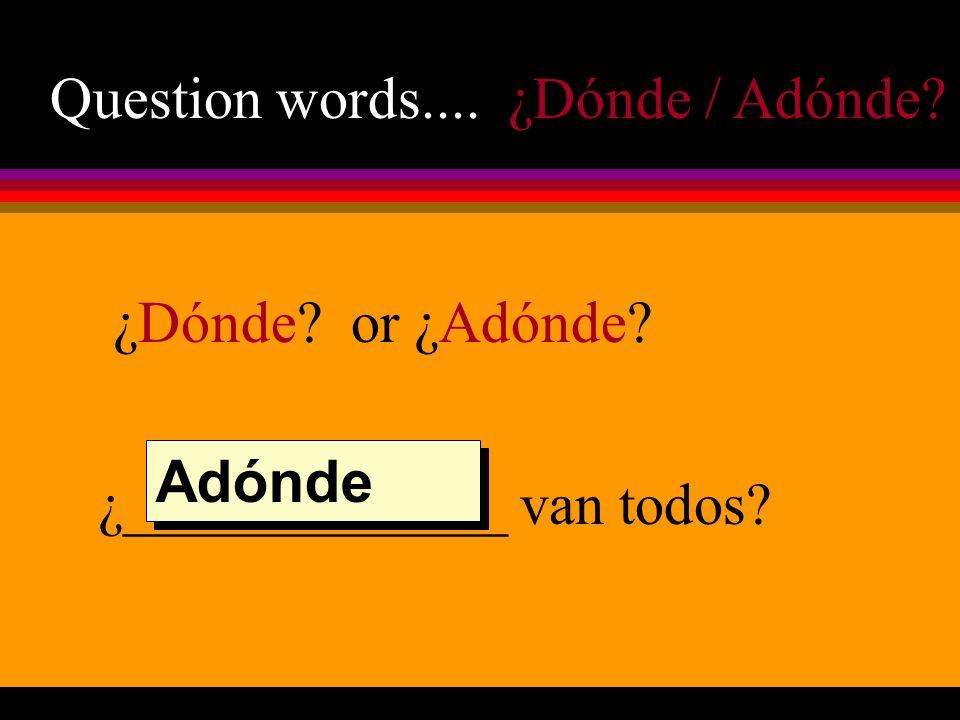 Question words.... ¿Dónde / Adónde ¿Dónde or ¿Adónde ¿_____________ van todos Adónde