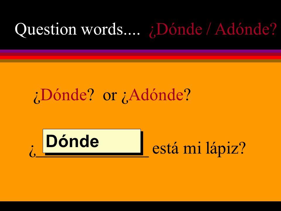 Question words.... ¿Dónde / Adónde ¿Dónde or ¿Adónde ¿_____________ está mi lápiz Dónde