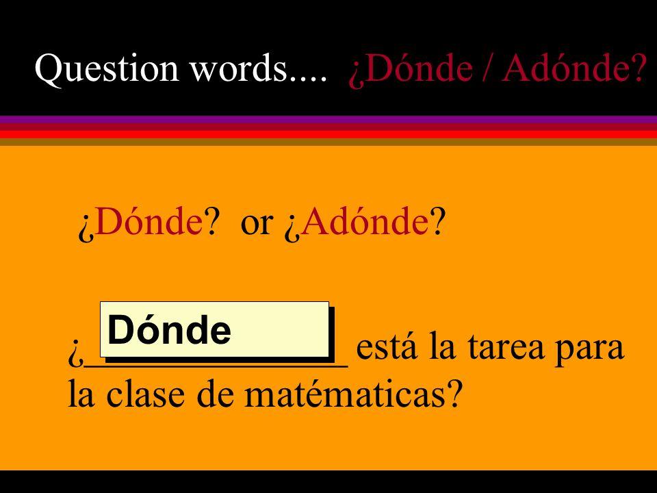 Question words.... ¿Dónde / Adónde. ¿Dónde. or ¿Adónde.