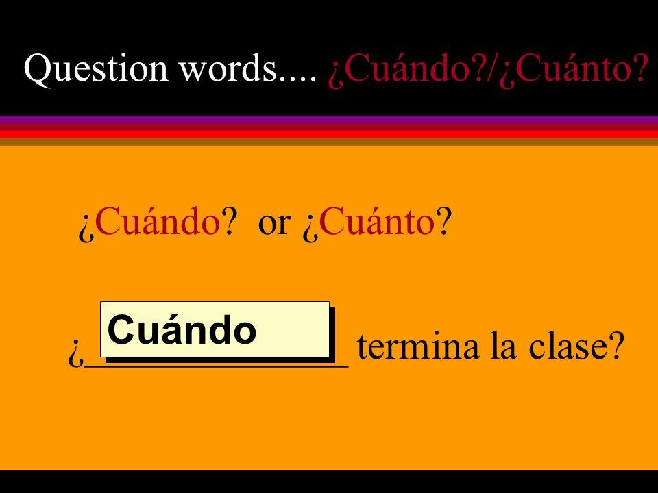 Question words.... ¿Cuándo /¿Cuánto ¿Cuándo or ¿Cuánto ¿_____________ termina la clase Cuándo