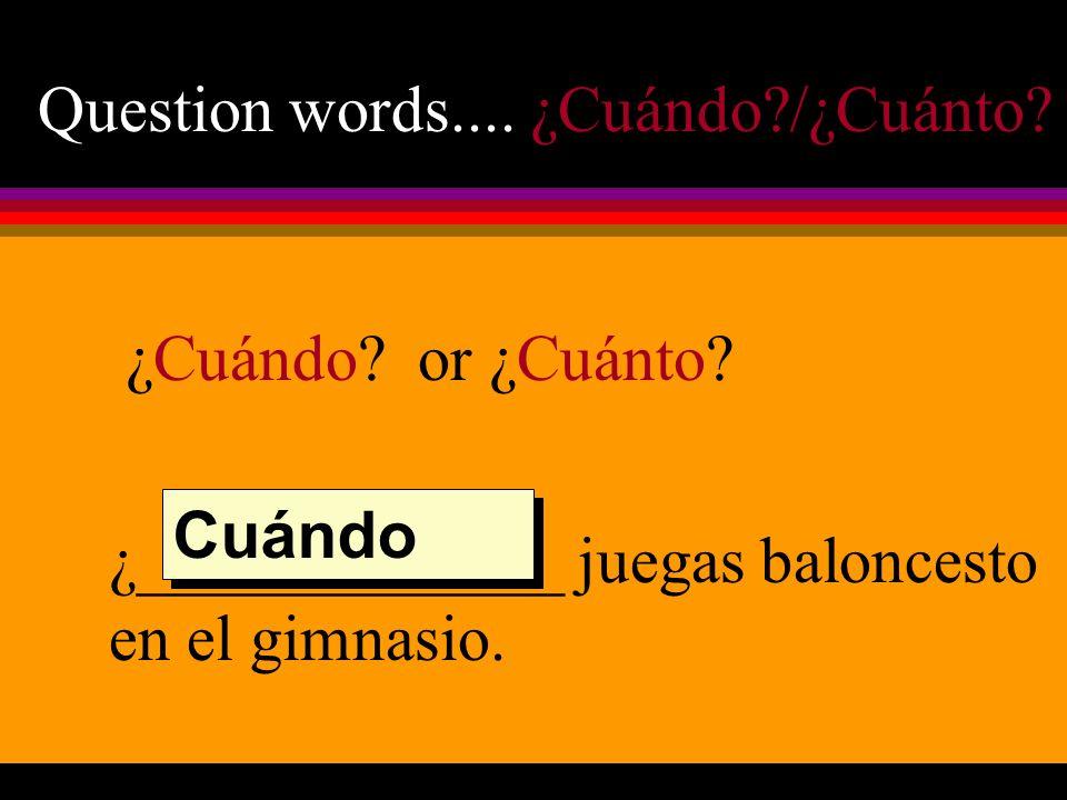 Question words.... ¿Cuándo /¿Cuánto. ¿Cuándo. or ¿Cuánto.