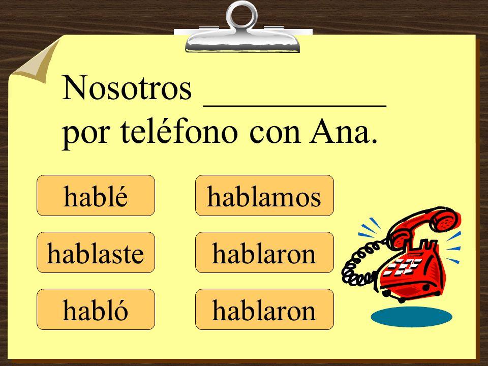 hablé hablaste hablamos hablaron Nosotros __________ por teléfono con Ana. habló