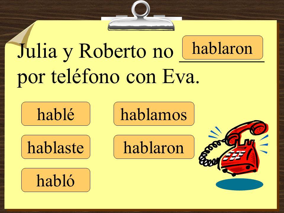 hablé hablaste hablamos hablaron Julia y Roberto no ________ por teléfono con Eva. habló