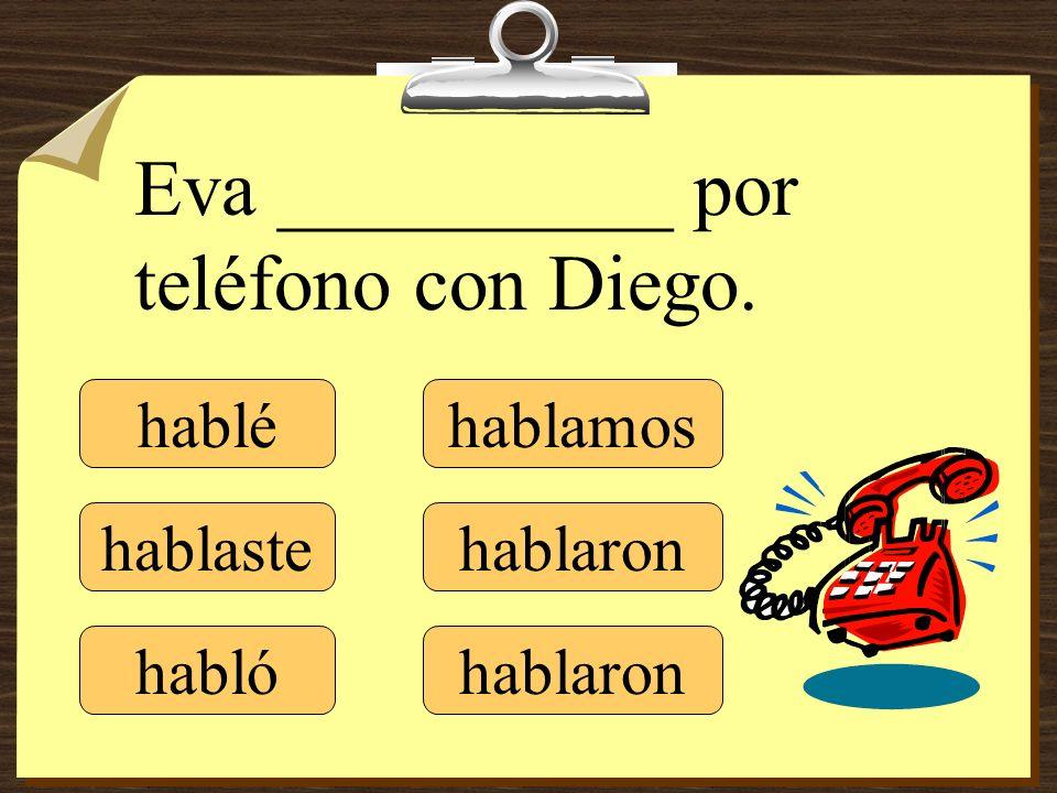 hablé hablaste hablamos hablaron Eva __________ por teléfono con Diego. habló