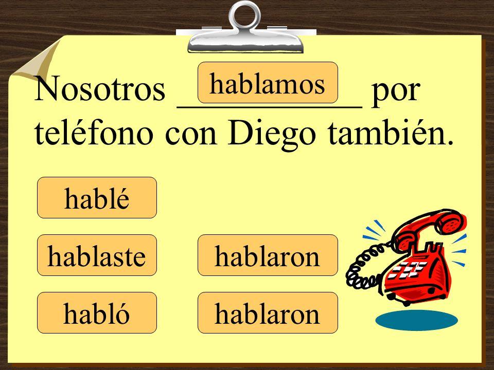 hablé hablaste hablamos hablaron Nosotros __________ por teléfono con Diego también. habló