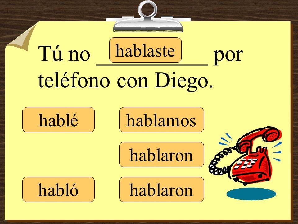 hablé hablaste hablamos hablaron Tú no __________ por teléfono con Diego. habló