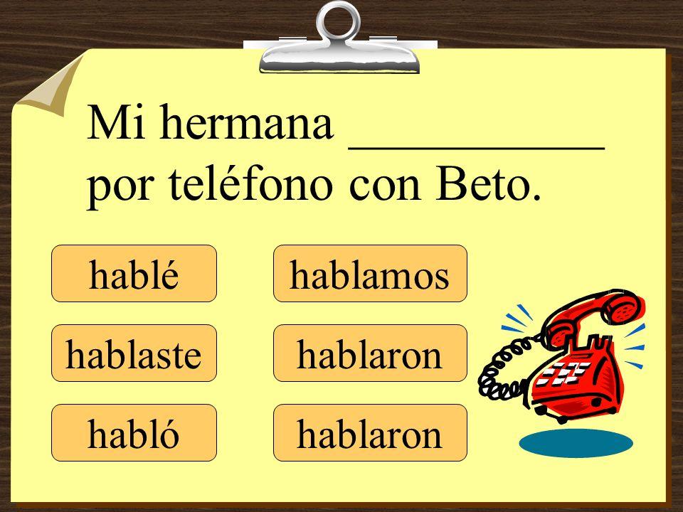 hablé hablaste hablamos hablaron Mi hermana __________ por teléfono con Beto. habló