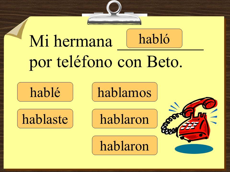 Mi hermana __________ por teléfono con Beto. hablé hablaste habló hablamos hablaron