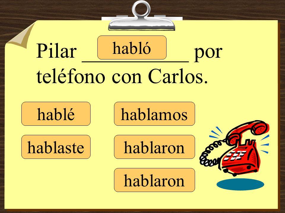 Pilar __________ por teléfono con Carlos. hablé hablaste habló hablamos hablaron