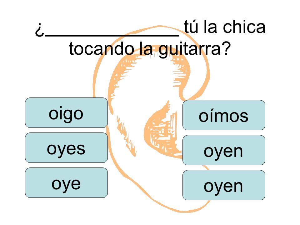 ¿_____________ tú la chica tocando la guitarra oigo oyes oye oímos oyen